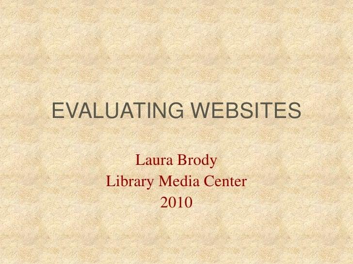 EVALUATING WEBSITES<br />Laura Brody<br />Library Media Center<br />2010<br />