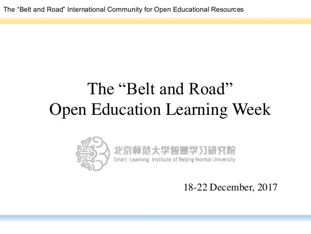 "The ""Belt and Road"" Open Education Learning Week 18-22 December, 2017 The ""Belt and Road"" International Community for Open..."