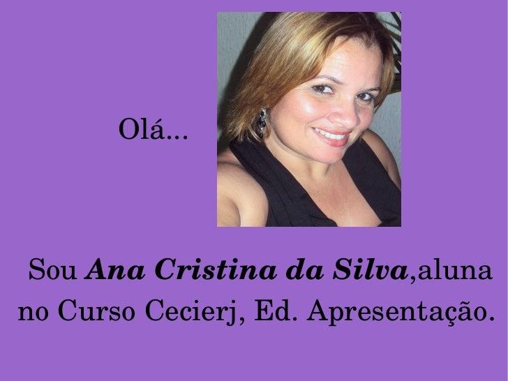 Sou  Ana Cristina da Silva ,aluna no Curso Cecierj, Ed. Apresentação . Olá...