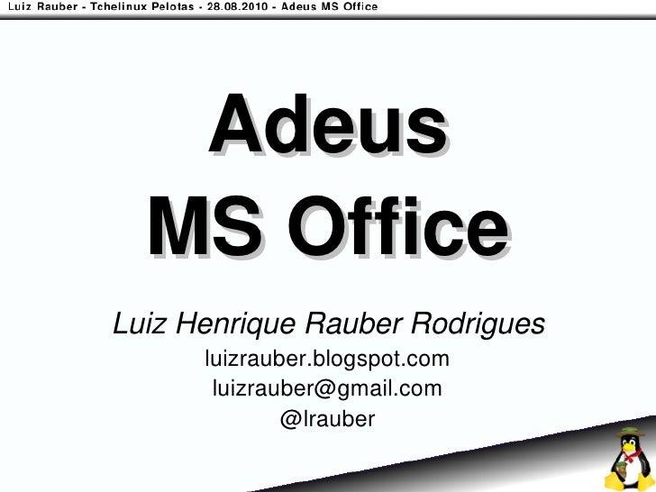 Adeus   MS Office Luiz Henrique Rauber Rodrigues       luizrauber.blogspot.com        luizrauber@gmail.com               @...