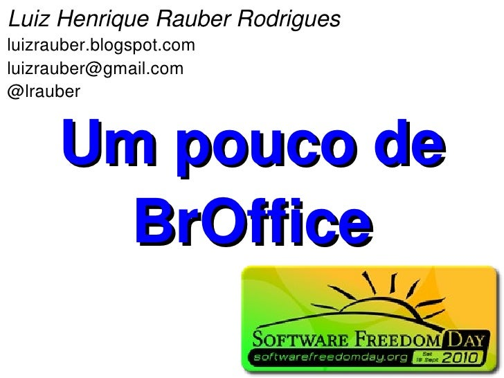 Luiz Henrique Rauber Rodrigues luizrauber.blogspot.com luizrauber@gmail.com @lrauber         Um pouco de         BrOffice