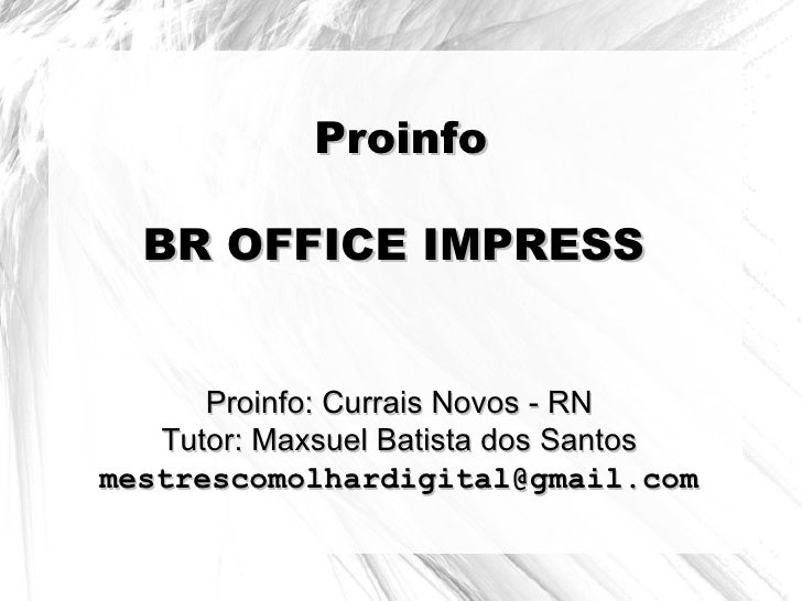 Proinfo  BR OFFICE IMPRESS      Proinfo: Currais Novos - RN   Tutor: Maxsuel Batista dos Santosmestrescomolhardigital@gmai...