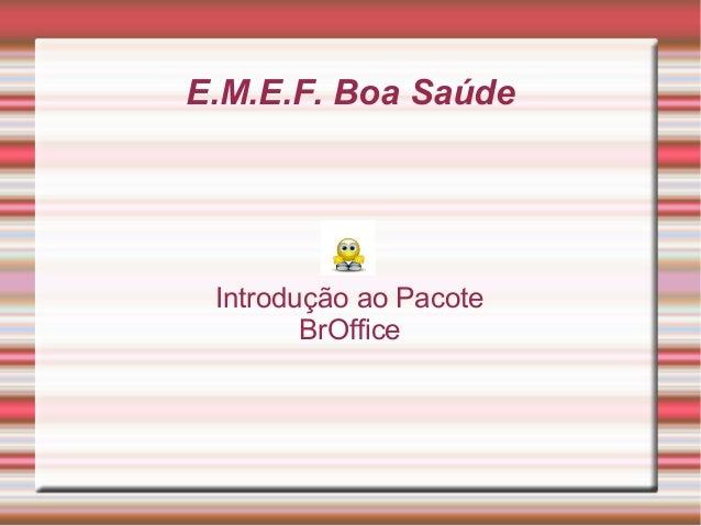 E.M.E.F. Boa Saúde  Introdução ao Pacote BrOffice