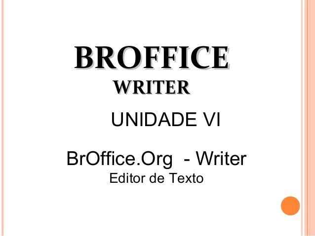 BROFFICEBROFFICE WRITERWRITER BrOffice.Org - Writer Editor de Texto UNIDADE VI