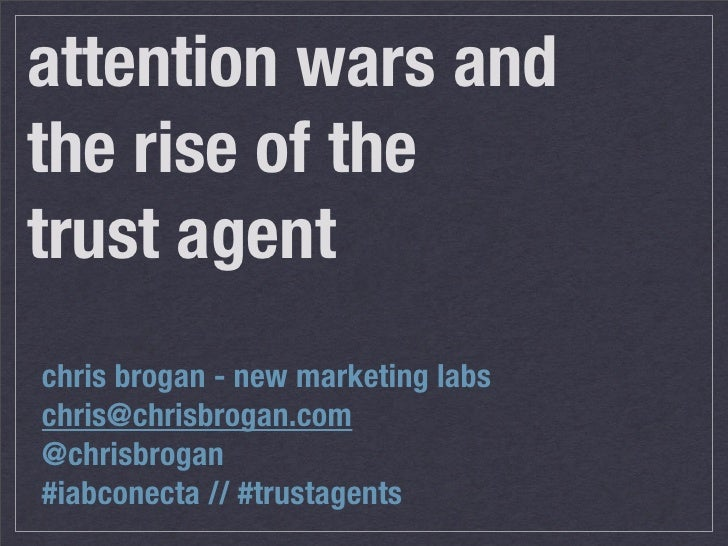 attention wars and the rise of the trust agent chris brogan - new marketing labs chris@chrisbrogan.com @chrisbrogan #iabco...