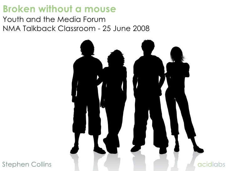 Broken without a mouse Youth and the Media Forum NMA Talkback Classroom - 25 June 2008     Stephen Collins                ...