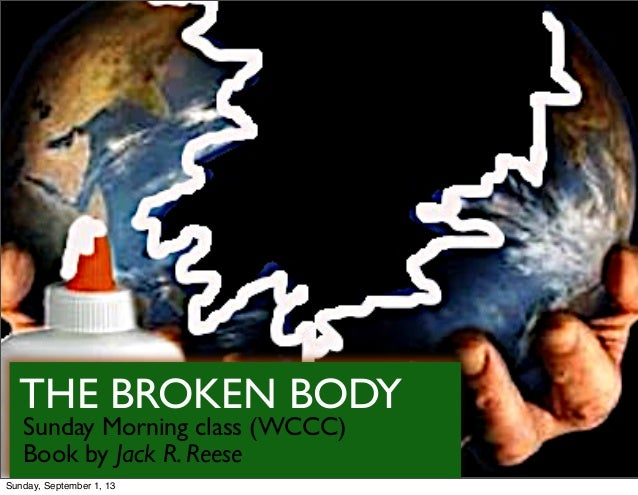 THE BROKEN BODY Sunday Morning class (WCCC) Book by Jack R. Reese Sunday, September 1, 13