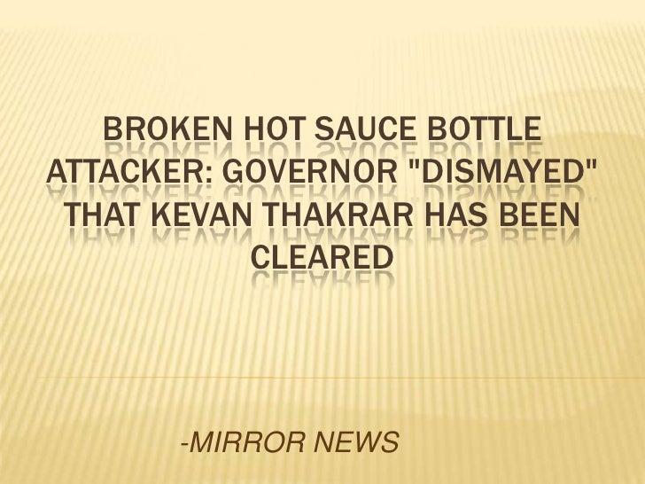 "BROKEN HOT SAUCE BOTTLEATTACKER: GOVERNOR ""DISMAYED"" THAT KEVAN THAKRAR HAS BEEN           CLEARED      -MIRROR NEWS"