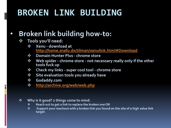 BROKEN LINK BUILDING• Broken link building how-to:   Tools you'll need:          Xenu - download at           http://hom...