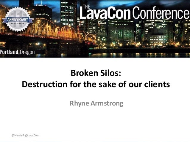 Broken Silos: Destruction for the sake of our clients Rhyne Armstrong  @Ninety7 @LavaCon