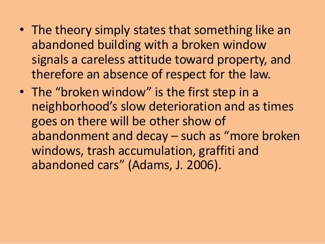 broken windows theory essay The broken windows theory as explained in the article which holds that physical detoriation and an increase in unrepaired buildings leads to increased concerns for personal safety of residents and a rise in the crime rates, is an applicable theory for the conditions in the inner cities.