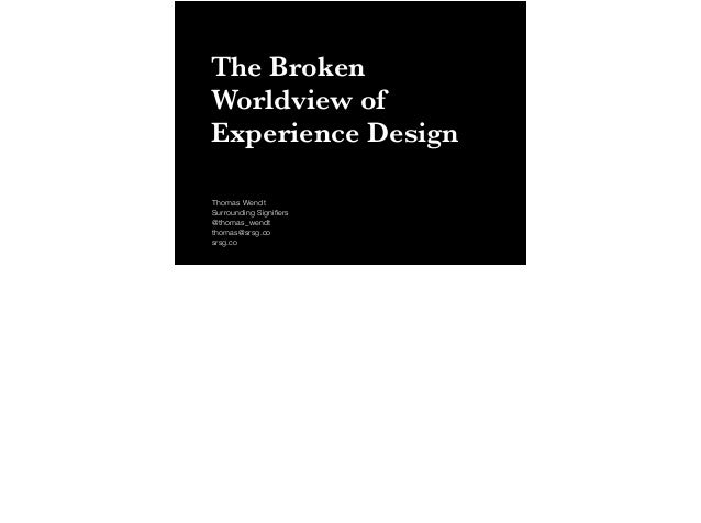 The Broken  Worldview of  Experience Design  Thomas Wendt  Surrounding Signifiers  @thomas_wendt  thomas@srsg.co  srsg.co
