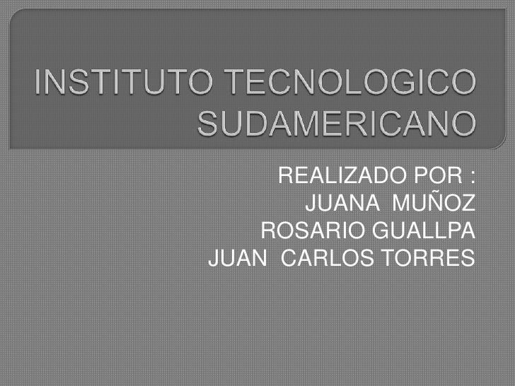 INSTITUTO TECNOLOGICO SUDAMERICANO<br />REALIZADO POR :<br />JUANA  MUÑOZ<br />ROSARIO GUALLPA<br />JUAN  CARLOS TORRES<br />