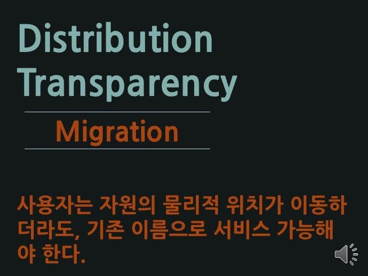 Distribution Transparency   Relocation  사용자는 사용 중에 자원의 위치가 이 동하더라도, 이에 대해 알 필요가 없다.