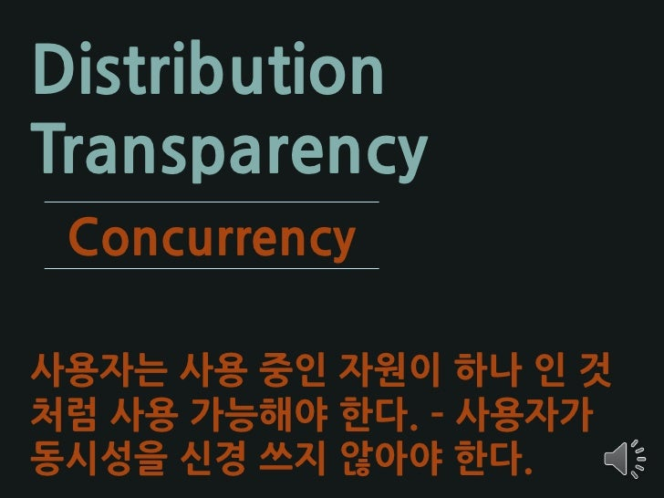 Distribution Transparency    Failure  사용자는 사용 중인 자원에 장애가 발 생하고 이에 대한 복원이 이루어지더라 도 그에 대해 알 필요가 없다.