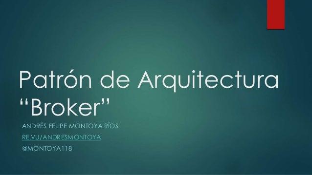"Patrón de Arquitectura ""Broker"" ANDRÉS FELIPE MONTOYA RÍOS RE.VU/ANDRESMONTOYA @MONTOYA118"