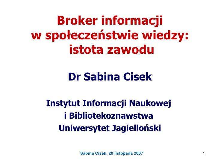Broker informacji  w społeczeństwie wiedzy:  istota zawodu Dr Sabina Cisek Instytut Informacji Naukowej  i Bibliotekoznaws...
