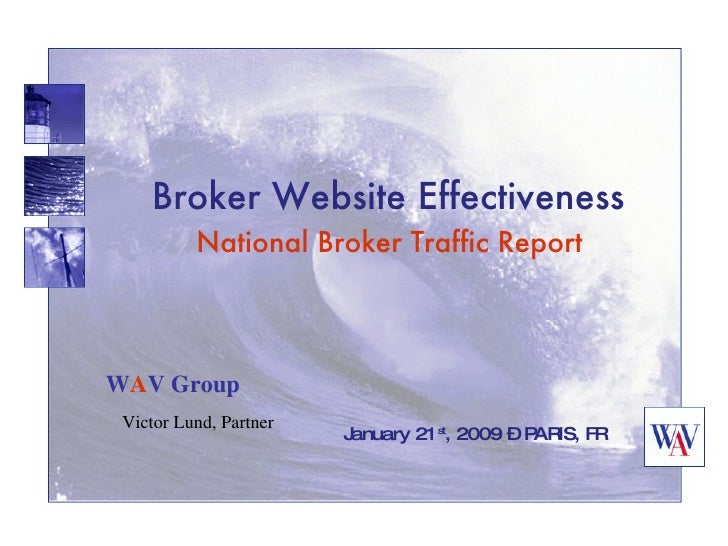 Broker Website Effectiveness   National Broker Traffic Report  January 21 st , 2009 – PARIS, FR W A V Group Victor Lund, P...
