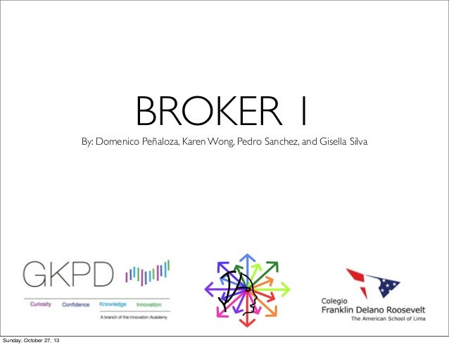 BROKER 1 By: Domenico Peñaloza, Karen Wong, Pedro Sanchez, and Gisella Silva  Sunday, October 27, 13