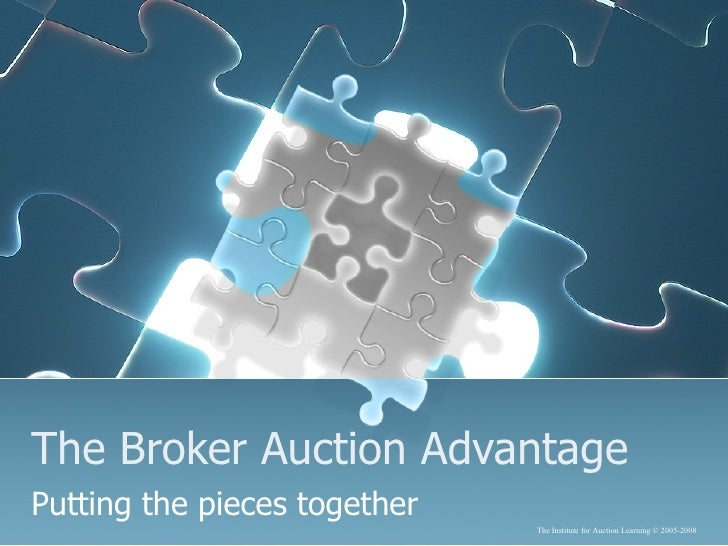 The Broker Auction Advantage Putting the pieces together The Institute for Auction Learning  © 2005-2008