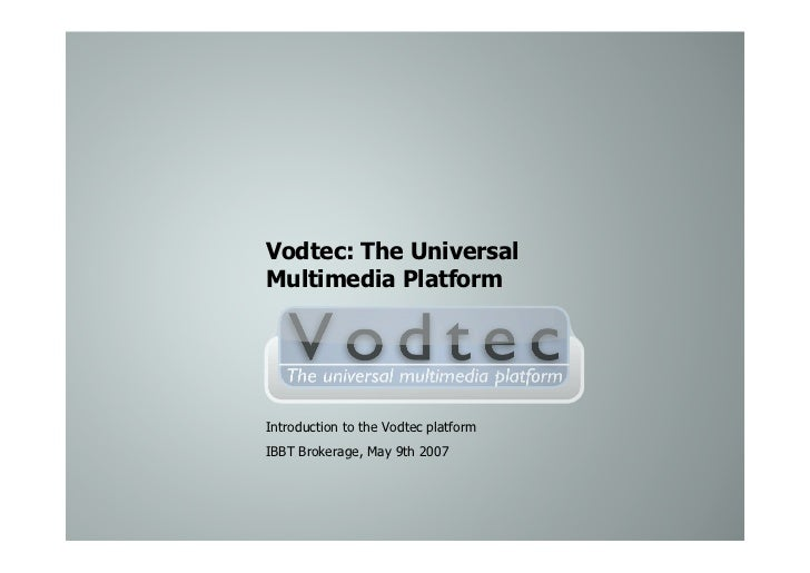 Vodtec: The Universal Multimedia Platform     Introduction to the Vodtec platform IBBT Brokerage, May 9th 2007