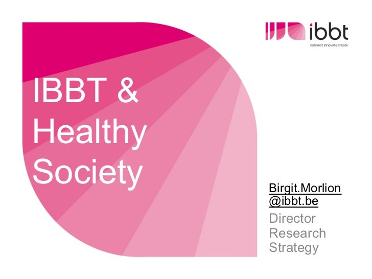 IBBT &HealthySociety   Birgit.Morlion          @ibbt.be          Director          Research          Strategy