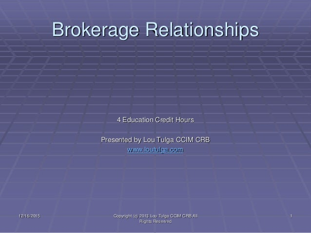 Brokerage Relationships 4 Education Credit Hours Presented by Lou Tulga CCIM CRB www.loutulga.com 12/16/2015 Copyright (c)...