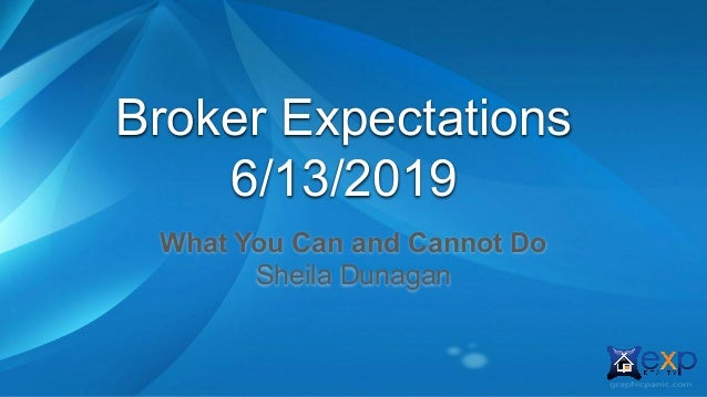 Broker Expectations 6/13/2019 What You Can and Cannot Do Sheila Dunagan