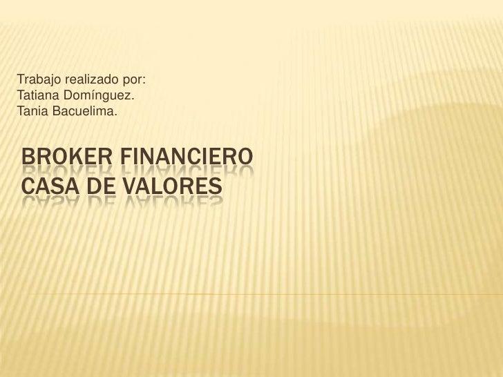 Trabajo realizado por:<br />Tatiana Domínguez.<br />Tania Bacuelima.<br />Broker financierocasa de valores<br />
