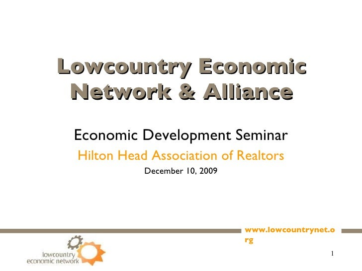 Lowcountry Economic Network & Alliance Economic Development Seminar Hilton Head Association of Realtors December 10, 2009