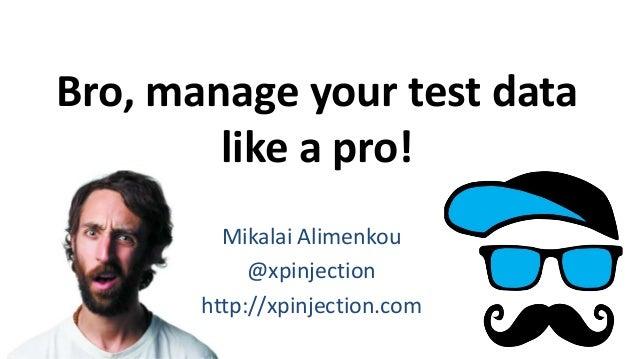 Bro, manage your test data like a pro! Mikalai Alimenkou @xpinjection http://xpinjection.com