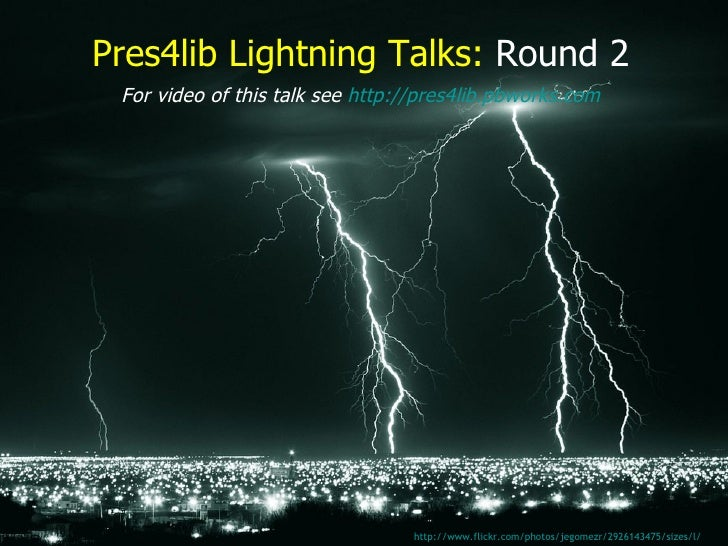 Pres4lib Lightning Talks:   Round 2 http://www.flickr.com/photos/jegomezr/2926143475/sizes/l/   For video of this talk see...