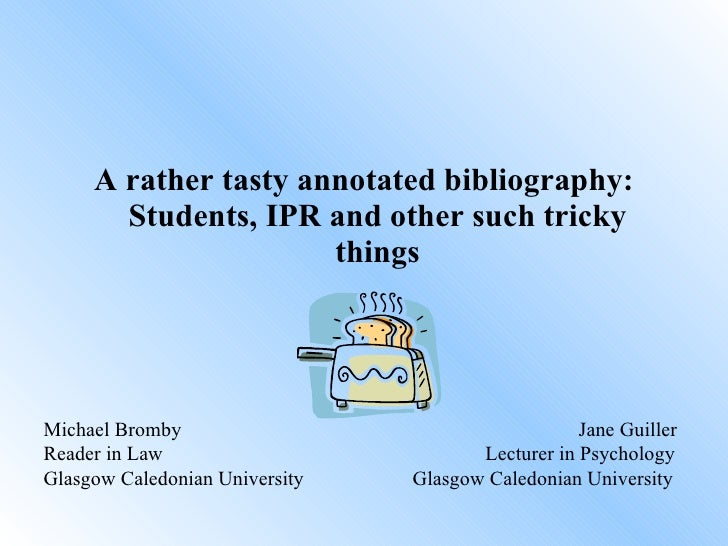 <ul><li>A rather tasty annotated bibliography: Students, IPR and other such tricky things </li></ul>Michael Bromby   Jane ...