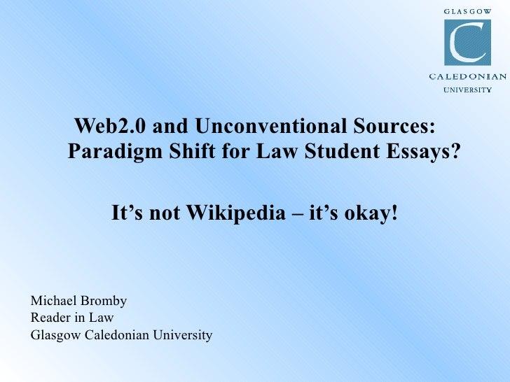 <ul><li>Web2.0 and Unconventional Sources: Paradigm Shift for Law Student Essays? </li></ul><ul><li>It's not Wikipedia – i...