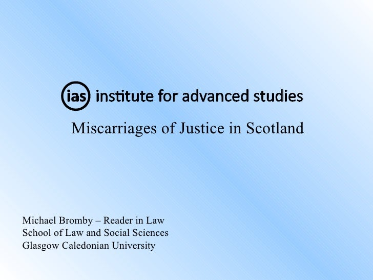 <ul><li>Miscarriages of Justice in Scotland </li></ul>Michael Bromby – Reader in Law School of Law and Social Sciences Gla...