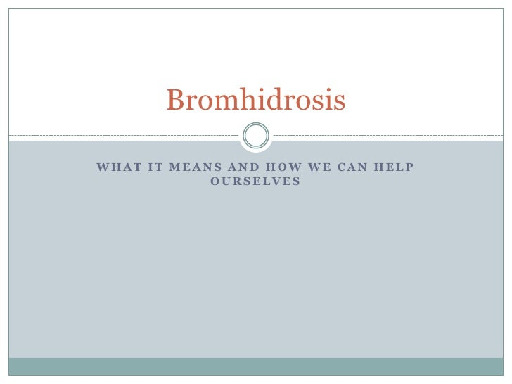 BromhidrosisWHAT IT MEANS AND HOW WE CAN HELP            OURSELVES