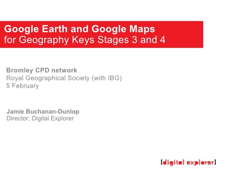 Google Earth and Google Maps for Geography Keys Stages 3 and 4 Jamie Buchanan-Dunlop Director, Digital Explorer Bromley CP...