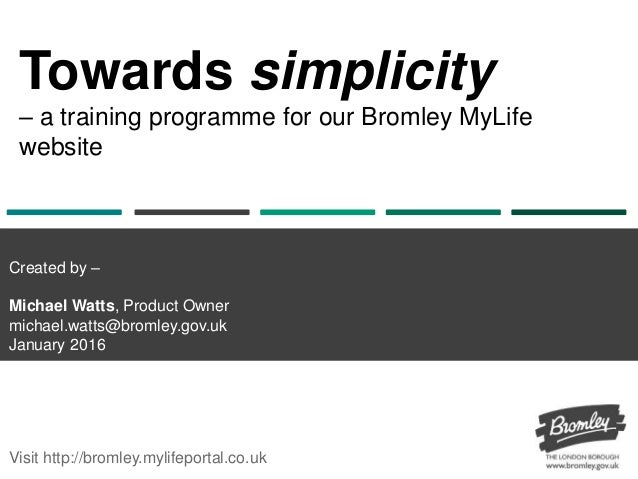 Towards simplicity – a training programme for our Bromley MyLife website Visit http://bromley.mylifeportal.co.uk Created b...