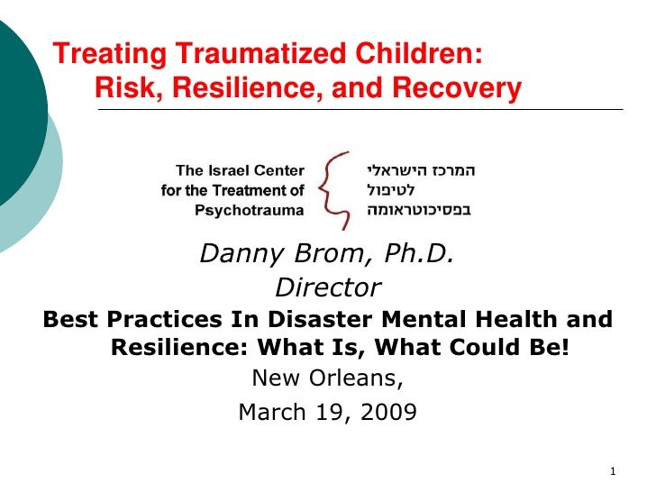 1<br />Treating Traumatized Children: Risk, Resilience, and Recovery<br />Danny Brom, Ph.D.<br />Director<br />Best Pract...