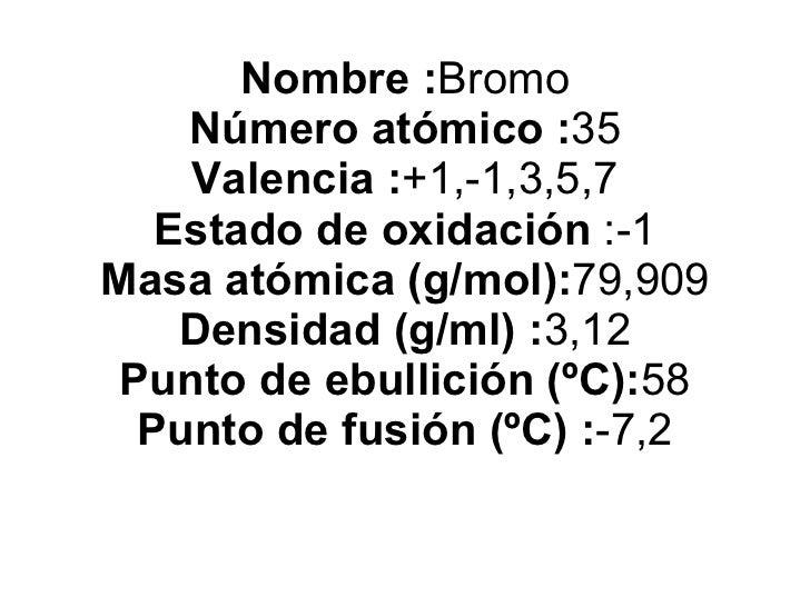 Nombre : Bromo Número atómico : 35 Valencia : +1,-1,3,5,7 Estado de oxidación  :-1 Masa atómica (g/mol): 79,909 Densidad (...
