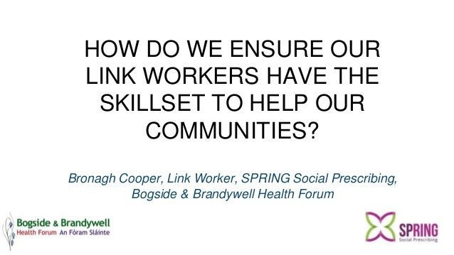 HOW DO WE ENSURE OUR LINK WORKERS HAVE THE SKILLSET TO HELP OUR COMMUNITIES? Bronagh Cooper, Link Worker, SPRING Social Pr...