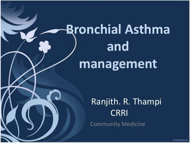 Bronchial Asthma      and  management   Ranjith. R. Thampi        CRRI   Community Medicine