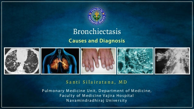 Bronchiectasis  Causes and Diagnosis  S a n t i S i l a i r a t a n a , M D  Pulmonar y Medicine Uni t , Depar tment of Me...