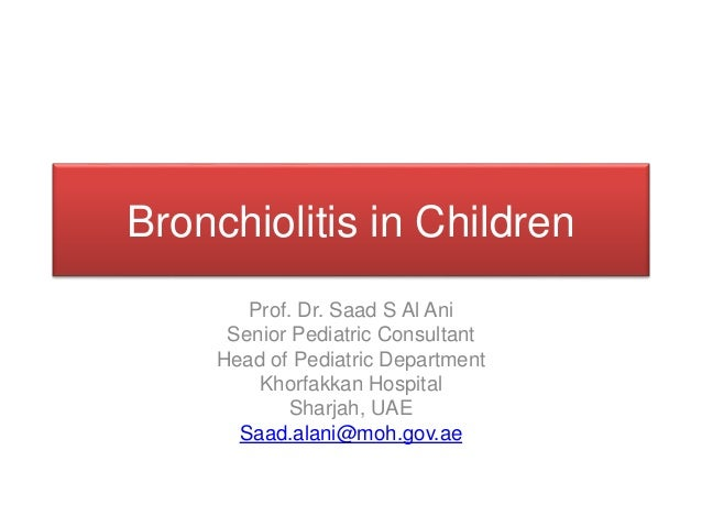 Bronchiolitis in Children Prof. Dr. Saad S Al Ani Senior Pediatric Consultant Head of Pediatric Department Khorfakkan Hosp...