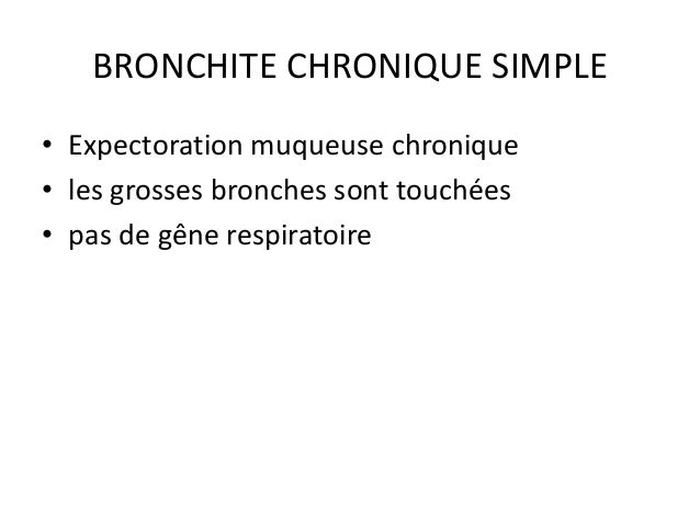 BRONCHITE CHRONIQUE SIMPLE • Expectoration muqueuse chronique • les grosses bronches sont touchées • pas de gêne respirato...