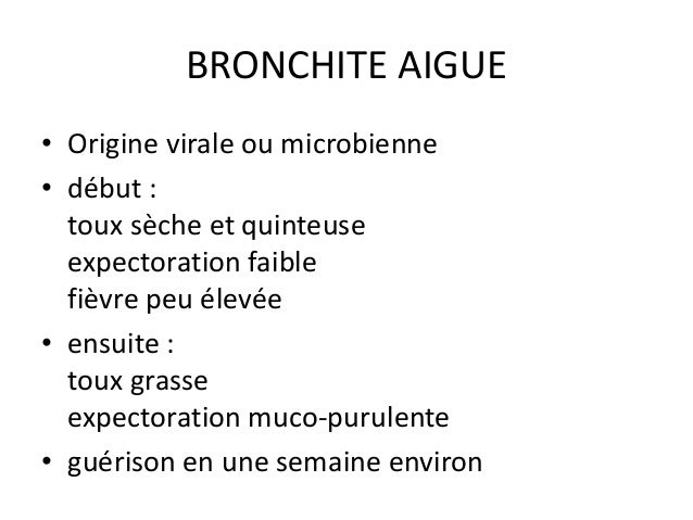 BRONCHITE AIGUE • Origine virale ou microbienne • début : toux sèche et quinteuse expectoration faible fièvre peu élevée •...