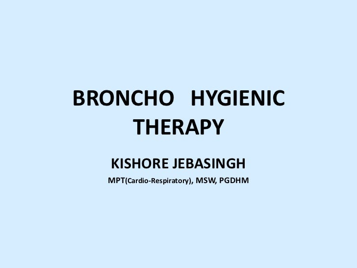 BRONCHO HYGIENIC    THERAPY  KISHORE JEBASINGH  MPT(Cardio-Respiratory), MSW, PGDHM