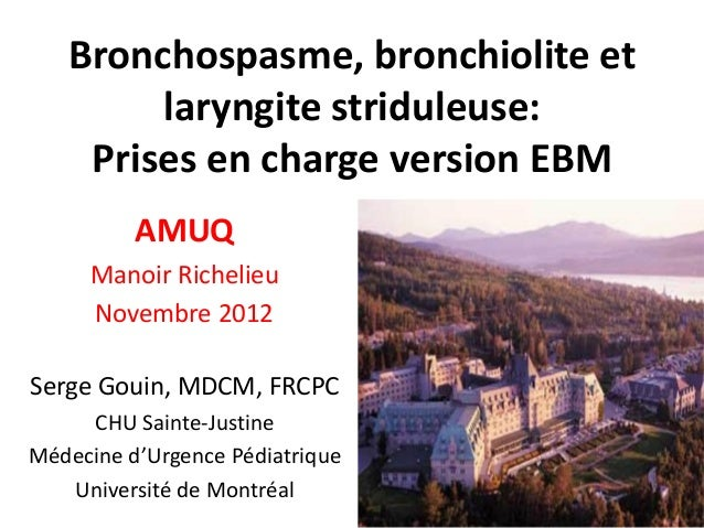 Bronchospasme, bronchiolite et laryngite striduleuse: Prises en charge version EBM AMUQ Manoir Richelieu Novembre 2012 Ser...
