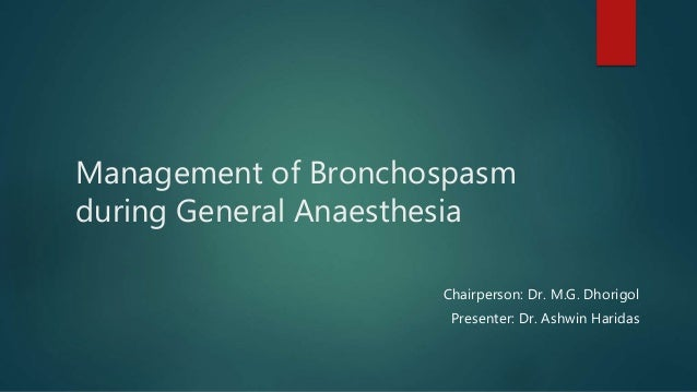 Management of Bronchospasm during General Anaesthesia Chairperson: Dr. M.G. Dhorigol Presenter: Dr. Ashwin Haridas