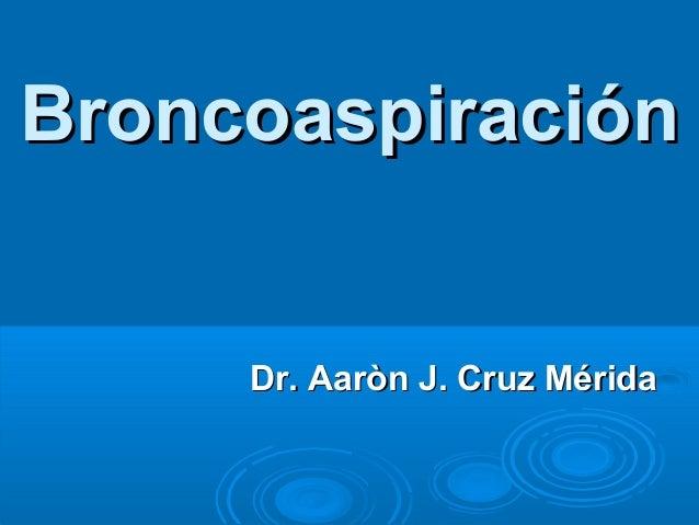 Broncoaspiración  Dr. Aaròn J. Cruz Mérida
